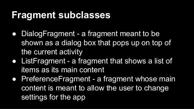 Fragment subclasses ● DialogFragment - a fragment meant to be shown as a dialog box that pops up on top of the current act...