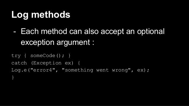 Log methods - Each method can also accept an optional exception argument : try { someCode(); } catch (Exception ex) { Log....