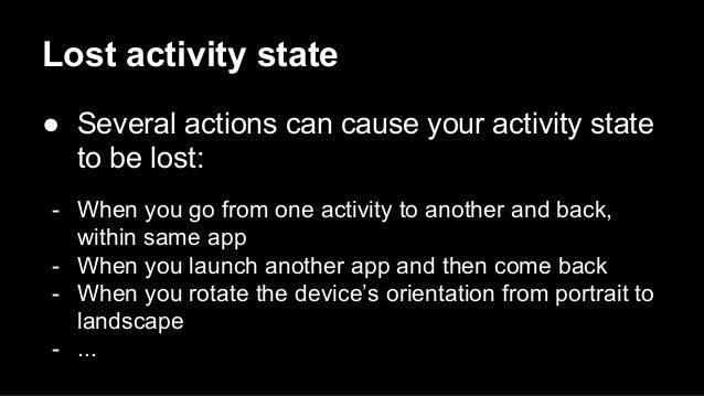 Lost activity state ● Several actions can cause your activity state to be lost: - When you go from one activity to another...