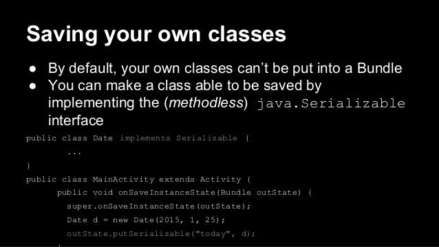 Saving your own classes ● By default, your own classes can't be put into a Bundle ● You can make a class able to be saved ...