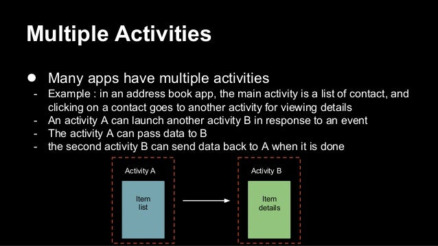 Multiple Activities ● Many apps have multiple activities - Example : in an address book app, the main activity is a list o...