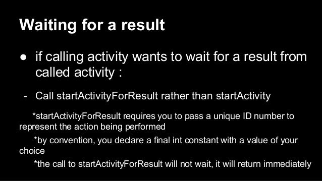 Waiting for a result ● if calling activity wants to wait for a result from called activity : - Call startActivityForResult...