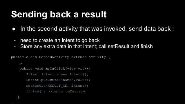 Sending back a result ● In the second activity that was invoked, send data back : - need to create an Intent to go back - ...