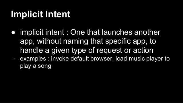Implicit Intent ● implicit intent : One that launches another app, without naming that specific app, to handle a given typ...