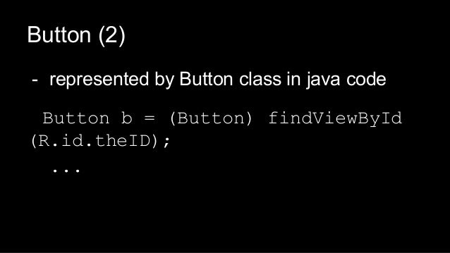 - represented by Button class in java code Button b = (Button) findViewById (R.id.theID); ... Button (2)