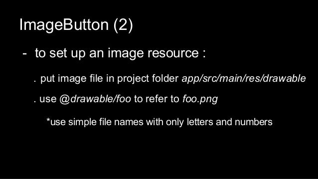 ImageButton (2) - to set up an image resource : . put image file in project folder app/src/main/res/drawable . use @drawab...