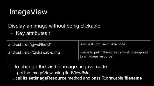 """ImageView Display an image without being clickable - Key attributes : android : id=""""@+id/theID"""" unique ID for use in java ..."""