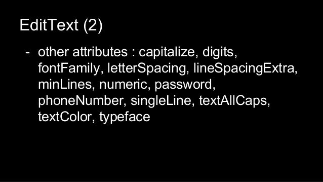 EditText (2) - other attributes : capitalize, digits, fontFamily, letterSpacing, lineSpacingExtra, minLines, numeric, pass...