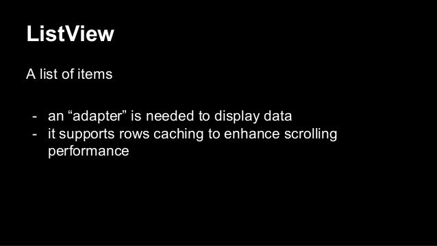 """ListView A list of items - an """"adapter"""" is needed to display data - it supports rows caching to enhance scrolling performa..."""