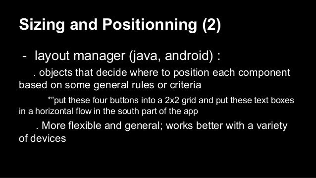 Sizing and Positionning (2) - layout manager (java, android) : . objects that decide where to position each component base...