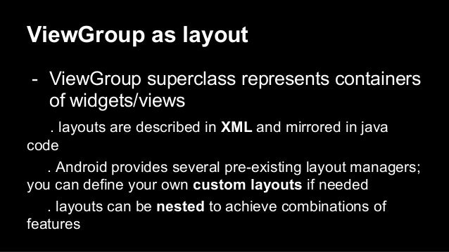 ViewGroup as layout - ViewGroup superclass represents containers of widgets/views . layouts are described in XML and mirro...