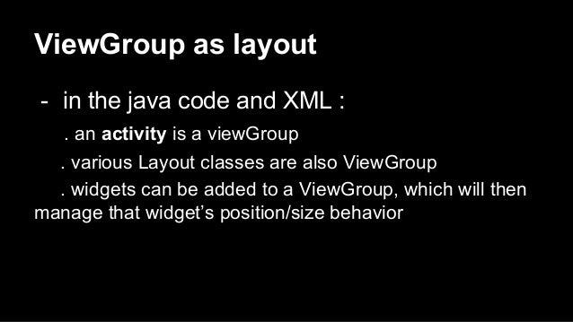 ViewGroup as layout - in the java code and XML : . an activity is a viewGroup . various Layout classes are also ViewGroup ...