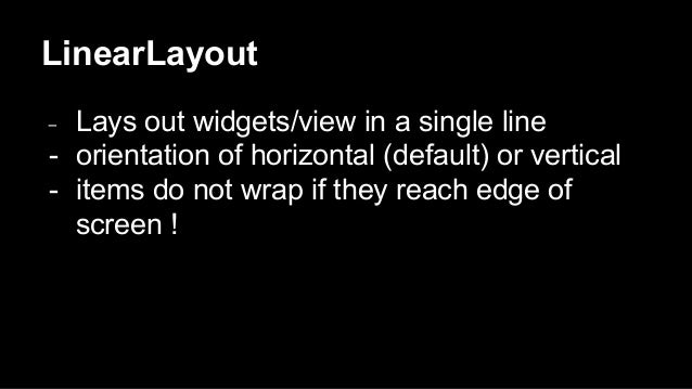 LinearLayout - Lays out widgets/view in a single line - orientation of horizontal (default) or vertical - items do not wra...