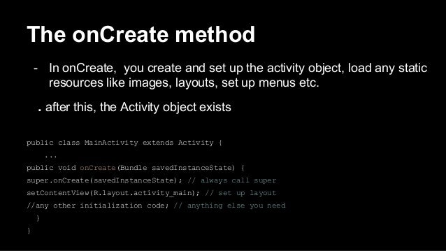 The onCreate method - In onCreate, you create and set up the activity object, load any static resources like images, layou...