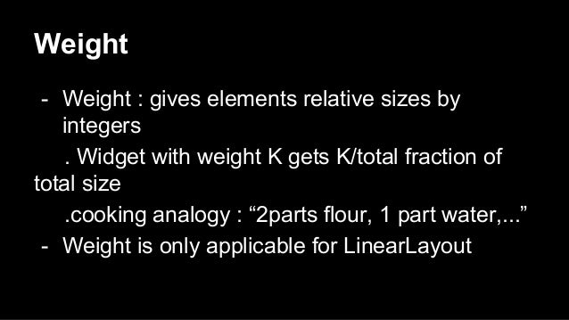 Weight - Weight : gives elements relative sizes by integers . Widget with weight K gets K/total fraction of total size .co...