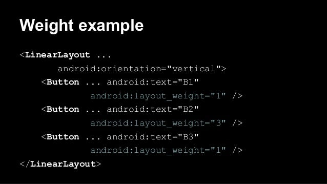 """Weight example <LinearLayout ... android:orientation=""""vertical""""> <Button ... android:text=""""B1"""" android:layout_weight=""""1"""" /..."""