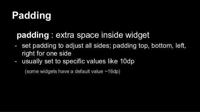 Padding padding : extra space inside widget - set padding to adjust all sides; padding top, bottom, left, right for one si...