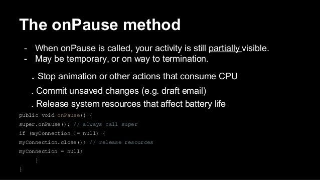 The onPause method - When onPause is called, your activity is still partially visible. - May be temporary, or on way to te...