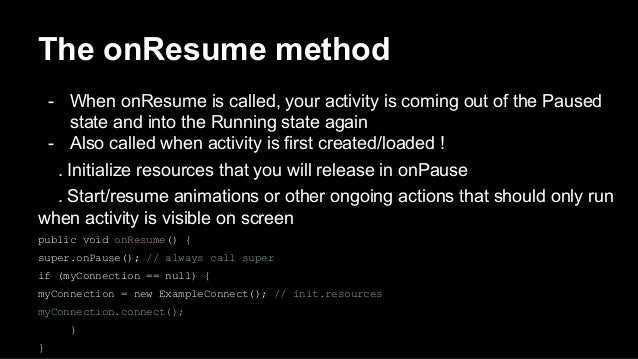 The onResume method - When onResume is called, your activity is coming out of the Paused state and into the Running state ...