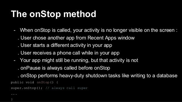 The onStop method - When onStop is called, your activity is no longer visible on the screen : . User chose another app fro...