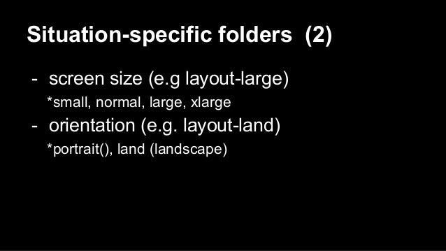 Situation-specific folders (2) - screen size (e.g layout-large) *small, normal, large, xlarge - orientation (e.g. layout-l...