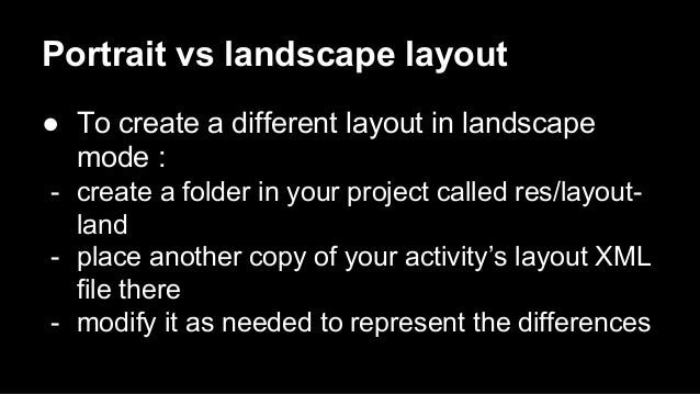 Portrait vs landscape layout ● To create a different layout in landscape mode : - create a folder in your project called r...