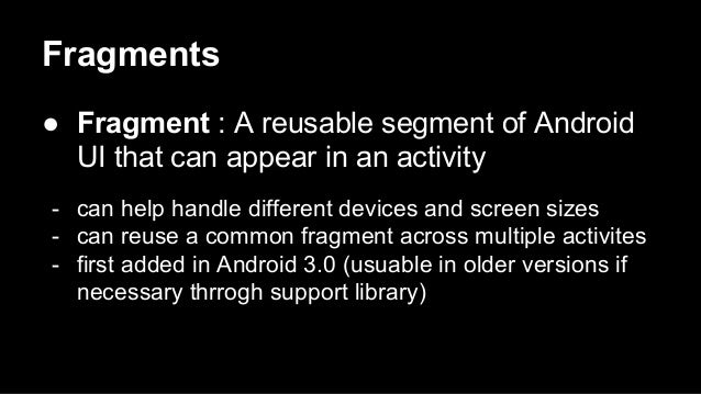 Fragments ● Fragment : A reusable segment of Android UI that can appear in an activity - can help handle different devices...