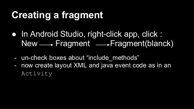 """Creating a fragment ● In Android Studio, right-click app, click : New Fragment Fragment(blanck) - un-check boxes about """"in..."""