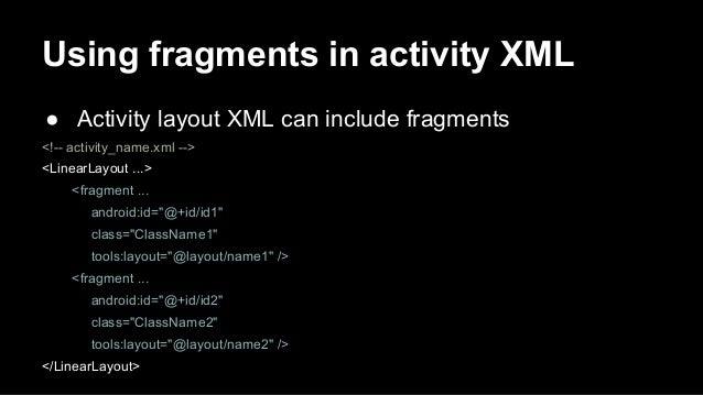 Using fragments in activity XML ● Activity layout XML can include fragments <!-- activity_name.xml --> <LinearLayout ...> ...