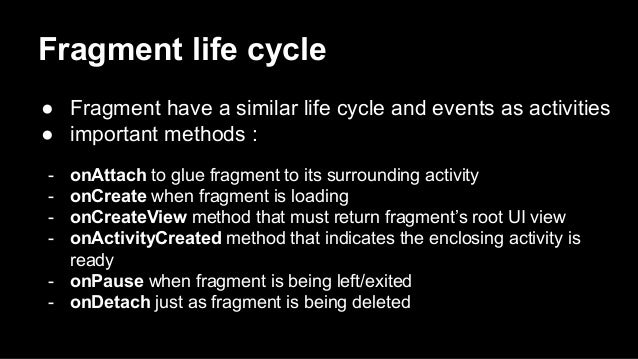 Fragment life cycle ● Fragment have a similar life cycle and events as activities ● important methods : - onAttach to glue...