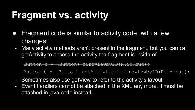 Fragment vs. activity ● Fragment code is similar to activity code, with a few changes: - Many activity methods aren't pres...