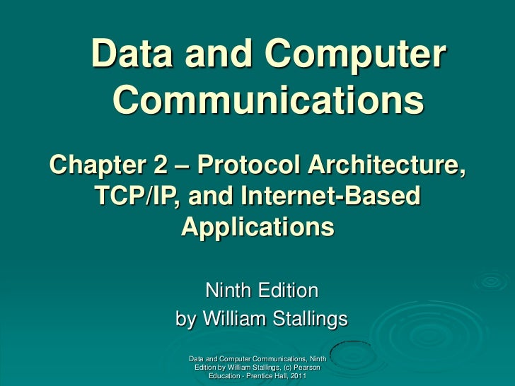 Data and Computer    CommunicationsChapter 2 – Protocol Architecture,   TCP/IP, and Internet-Based          Applications  ...