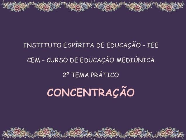 INSTITUTO ESPÍRITA DE EDUCAÇÃO – IEE CEM – CURSO DE EDUCAÇÃO MEDIÚNICA 2º TEMA PRÁTICO CONCENTRAÇÃO