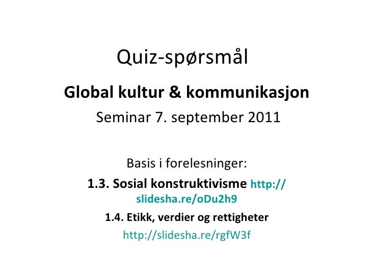 Quiz-spørsmål Global kultur & kommunikasjon Seminar 7. september 2011 Basis i forelesninger: 1.3. Sosial konstruktivisme  ...
