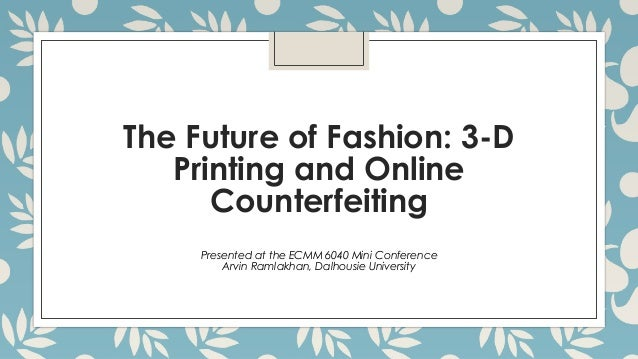 The Future of Fashion: 3-D Printing and Online Counterfeiting Presented at the ECMM 6040 Mini Conference Arvin Ramlakhan, ...