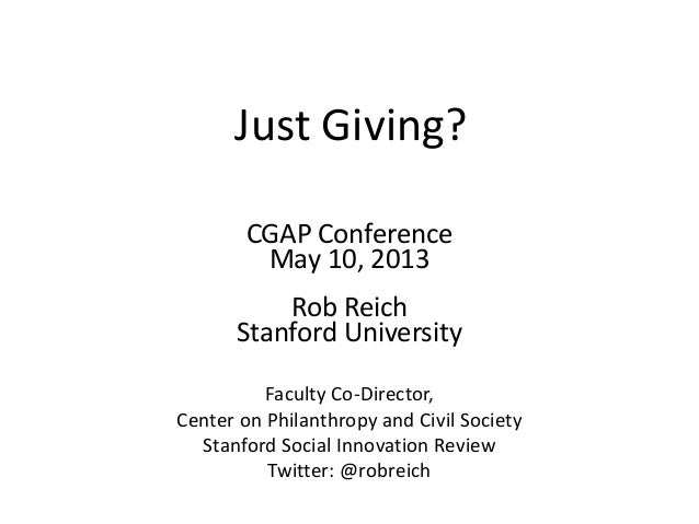 Just Giving?CGAP ConferenceMay 10, 2013Rob ReichStanford UniversityFaculty Co-Director,Center on Philanthropy and Civil So...
