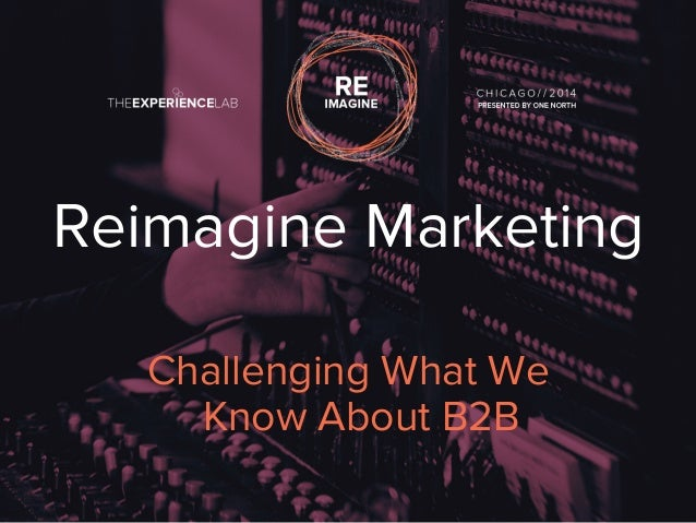 Reimagine Marketing  Challenging What We  Know About B2B