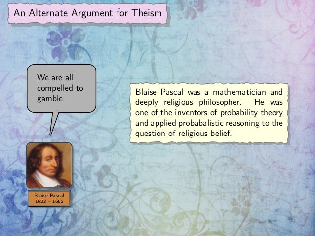 blaise pascal and the question of believing in god Blaise pascal was a french mathematical genius who was born june 19, 1623 after running from god until he was 31 years old, on november 23, 1654 at 10:30 pm, pascal met god and was profoundly and unshakably converted to.
