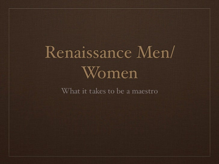 Renaissance Men/    Women  What it takes to be a maestro
