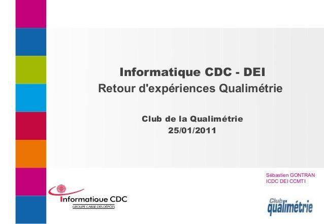 Informatique CDC - DEI Retour d'expériences Qualimétrie Club de la Qualimétrie 25/01/2011 Sébastien GONTRAN ICDC DEI CCMTI