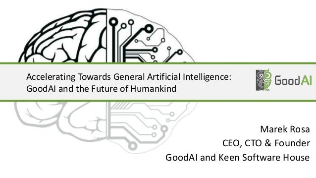 Accelerating Towards General Artificial Intelligence: GoodAI and the Future of Humankind Marek Rosa CEO, CTO & Founder Goo...