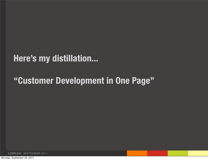 """Here's my distillation...         """"Customer Development in One Page""""     LUXR.CO SEPTEMBER 2011Monday, September 26, 2011"""