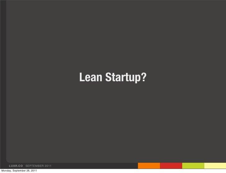 Lean Startup?     LUXR.CO SEPTEMBER 2011Monday, September 26, 2011