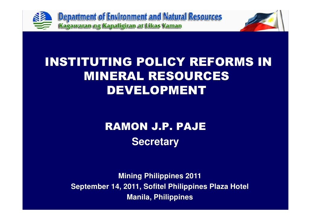 INSTITUTING POLICY REFORMS IN     MINERAL RESOURCES        DEVELOPMENT            RAMON J.P. PAJE               Secretary ...