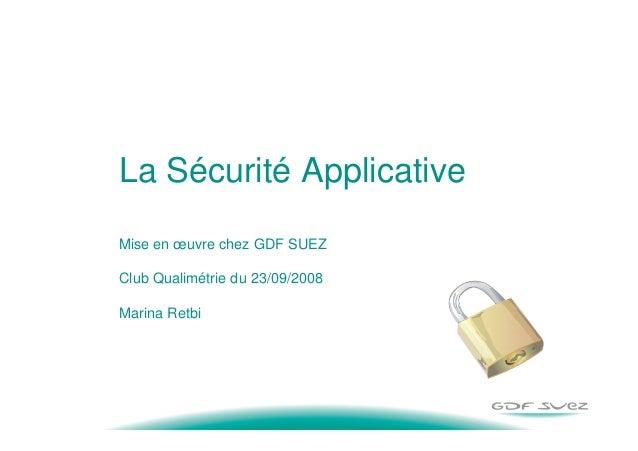 La Sécurité Applicative Mise en œuvre chez GDF SUEZ Club Qualimétrie du 23/09/2008 Marina Retbi