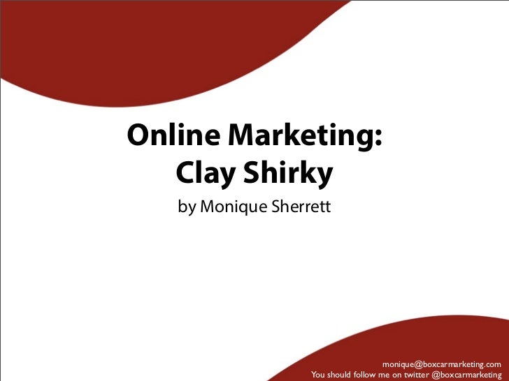 Online Marketing:   Clay Shirky   by Monique Sherrett                                      monique@boxcarmarketing.com    ...