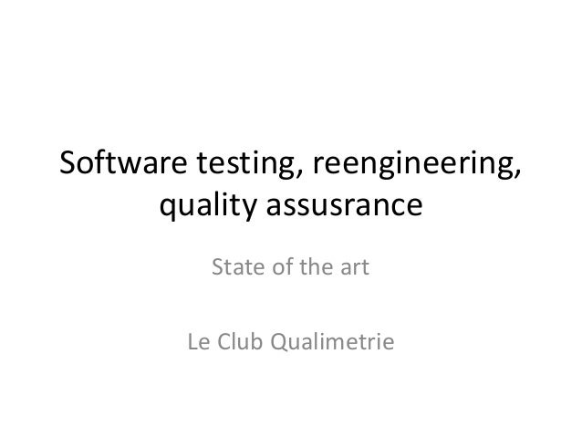 Software testing, reengineering, quality assusrance State of the art Le Club Qualimetrie