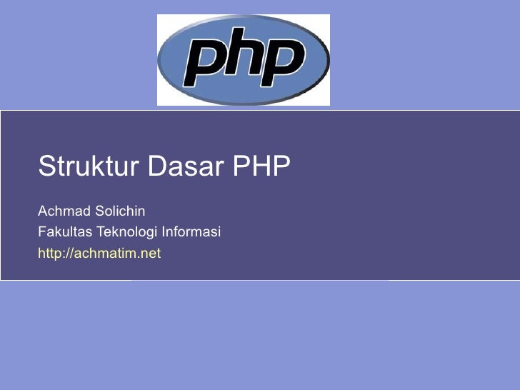 Struktur Dasar PHP Achmad Solichin Fakultas Teknologi Informasi http://achmatim.net