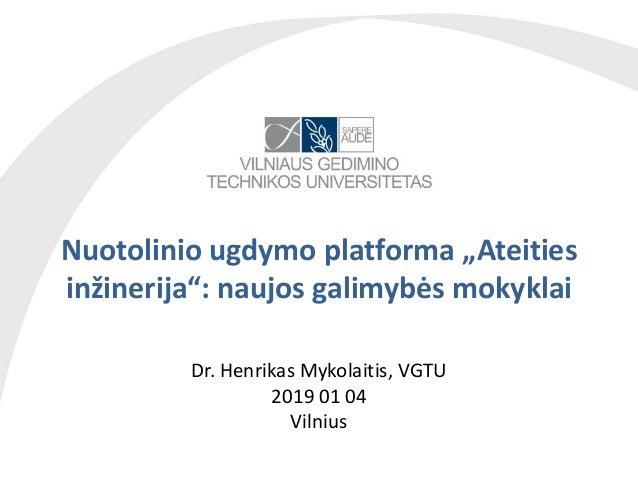 """Nuotolinio ugdymo platforma """"Ateities inžinerija"""": naujos galimybės mokyklai Dr. Henrikas Mykolaitis, VGTU 2019 01 04 Viln..."""
