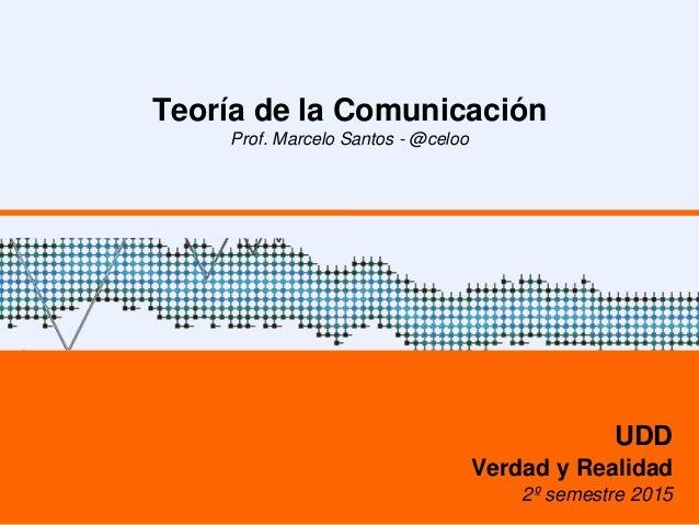 Teoría de la Comunicación Prof. Marcelo Santos - @celoo UDD Verdad y Realidad 2º semestre 2015
